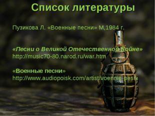 Список литературы Пузикова Л. «Военные песни» М,1984 г. «Песни о Великой Отеч