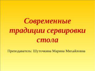 Современные традиции сервировки стола Преподаватель: Шуточкина Марина Михайло