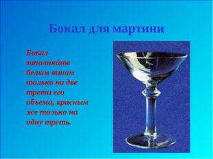 Бокал для мартини Бокал заполняйте белым вином только на две трети его объем