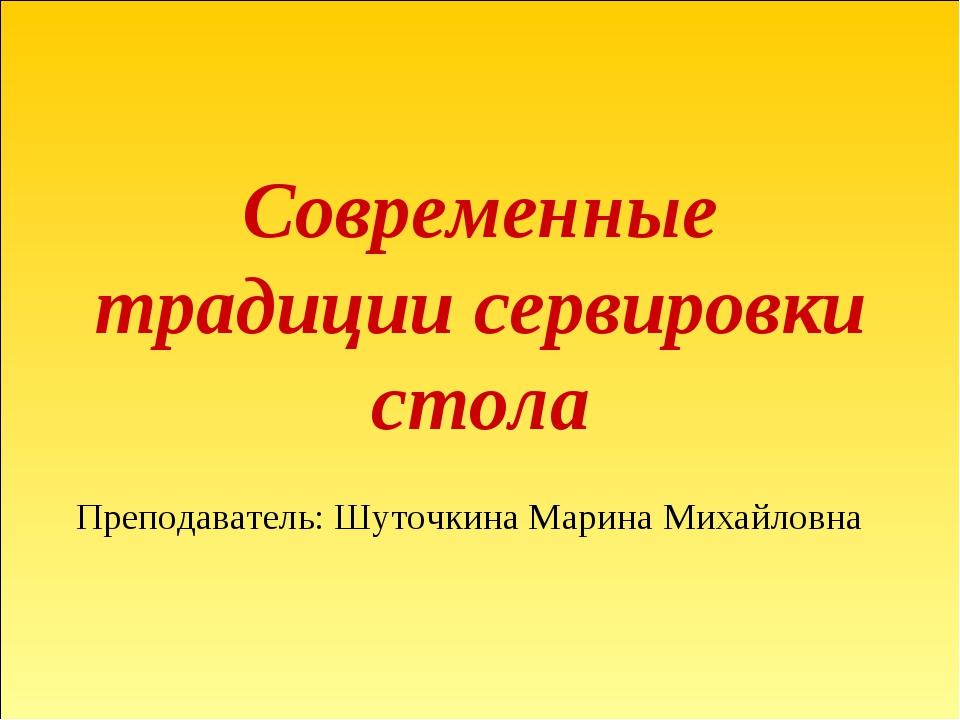 Современные традиции сервировки стола Преподаватель: Шуточкина Марина Михайло...