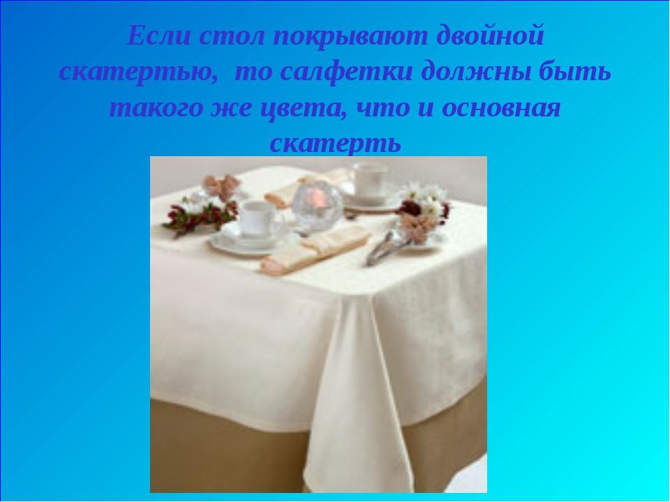 Если стол покрывают двойной скатертью, то салфетки должны быть такого же цвет...
