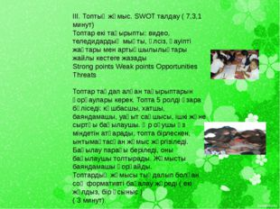 III. Топтық жұмыс. SWOT талдау ( 7,3,1 минут) Топтар екі тақырыпты: видео, те