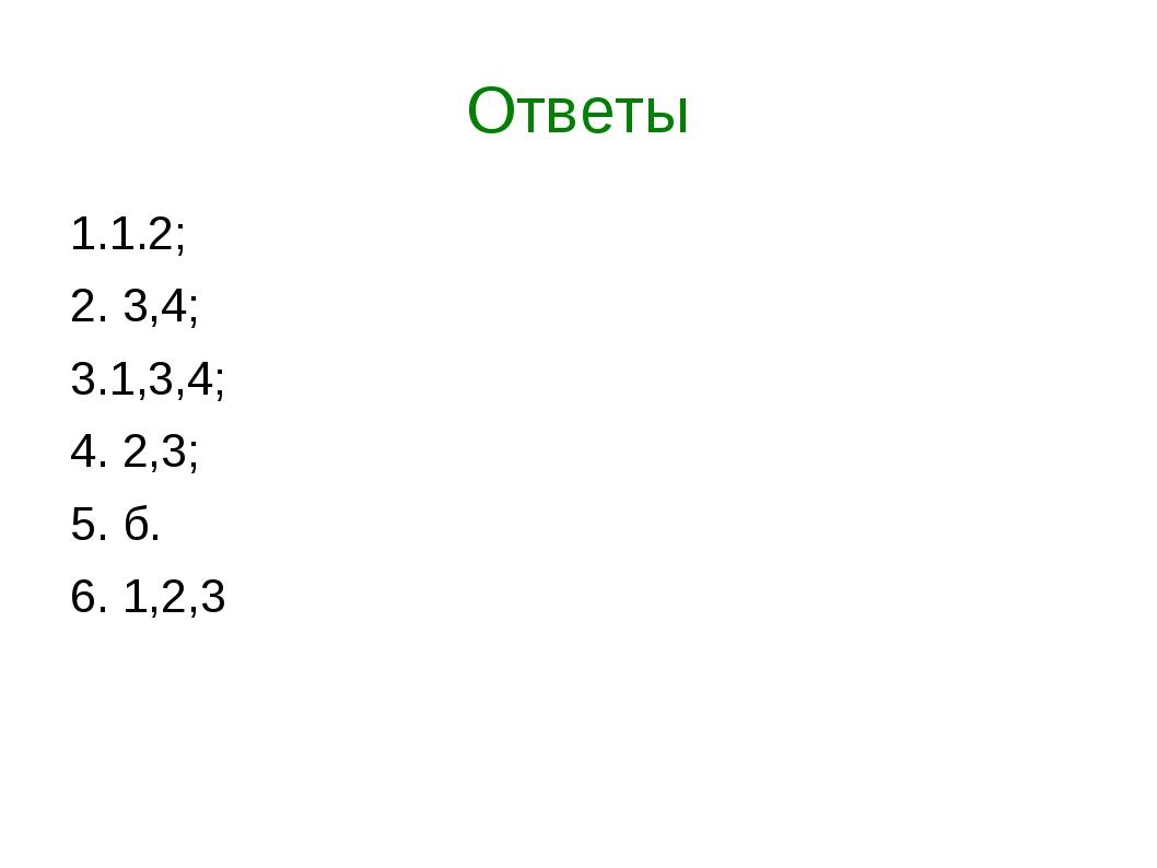 Ответы 1.1.2; 2. 3,4; 3.1,3,4; 4. 2,3; 5. б. 6. 1,2,3
