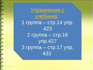 Упражнении с учебника: 1 группа – стр.14 упр. 423 2 группа – стр.16 упр.427 3