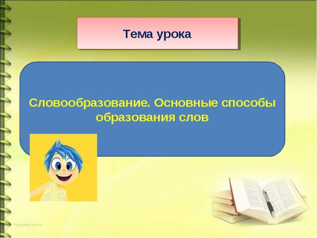 Тема урока Словообразование. Основные способы образования слов