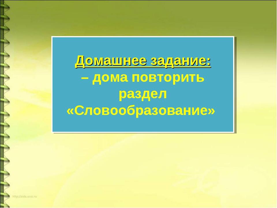 Домашнее задание: – дома повторить раздел «Словообразование»