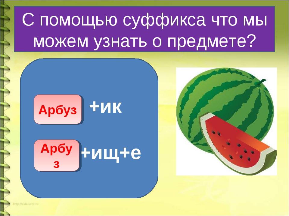 С помощью суффикса что мы можем узнать о предмете? +ик +ищ+е Арбуз Арбуз
