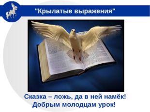 """Крылатые выражения"" Сказка – ложь, да в ней намёк! Добрым молодцам урок!"