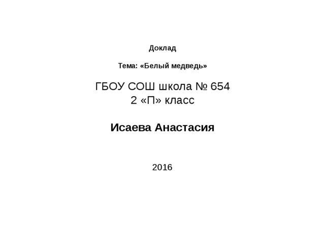 Доклад Тема: «Белый медведь» ГБОУ СОШ школа № 654 2 «П» класс Исаева Анастас...