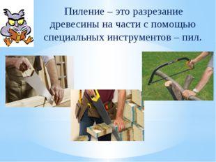 Пиление – это разрезание древесины на части с помощью специальных инструмент