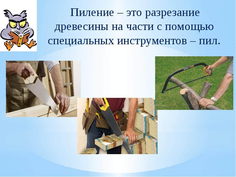 Пиление – это разрезание древесины на части с помощью специальных инструмент...