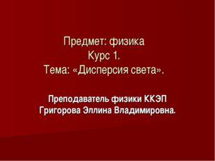 Предмет: физика Курс 1. Тема: «Дисперсия света». Преподаватель физики ККЭП Гр