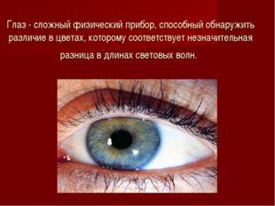 Глаз - сложный физический прибор, способный обнаружить различие в цветах, кот