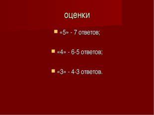 оценки «5» - 7 ответов; «4» - 6-5 ответов; «3» - 4-3 ответов.