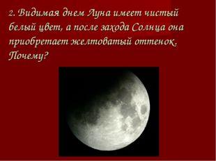 2. Видимая днем Луна имеет чистый белый цвет, а после захода Солнца она приоб