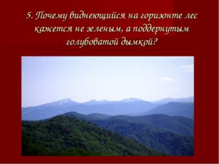 5. Почему виднеющийся на горизонте лес кажется не зеленым, а поддернутым голу