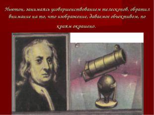 Ньютон, занимаясь усовершенствованием телескопов, обратил внимание на то, что