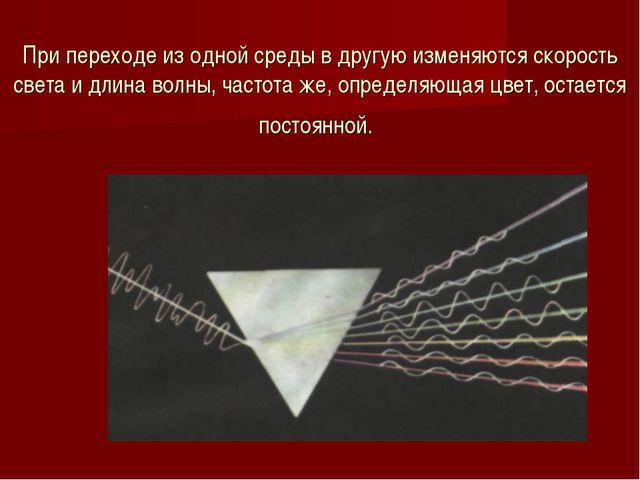 При переходе из одной среды в другую изменяются скорость света и длина волны,...