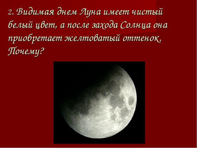 2. Видимая днем Луна имеет чистый белый цвет, а после захода Солнца она приоб...