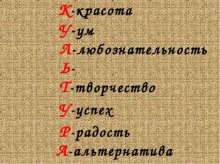 К-красота У-ум Л-любознательность Ь- Т-творчество У-успех Р-рад