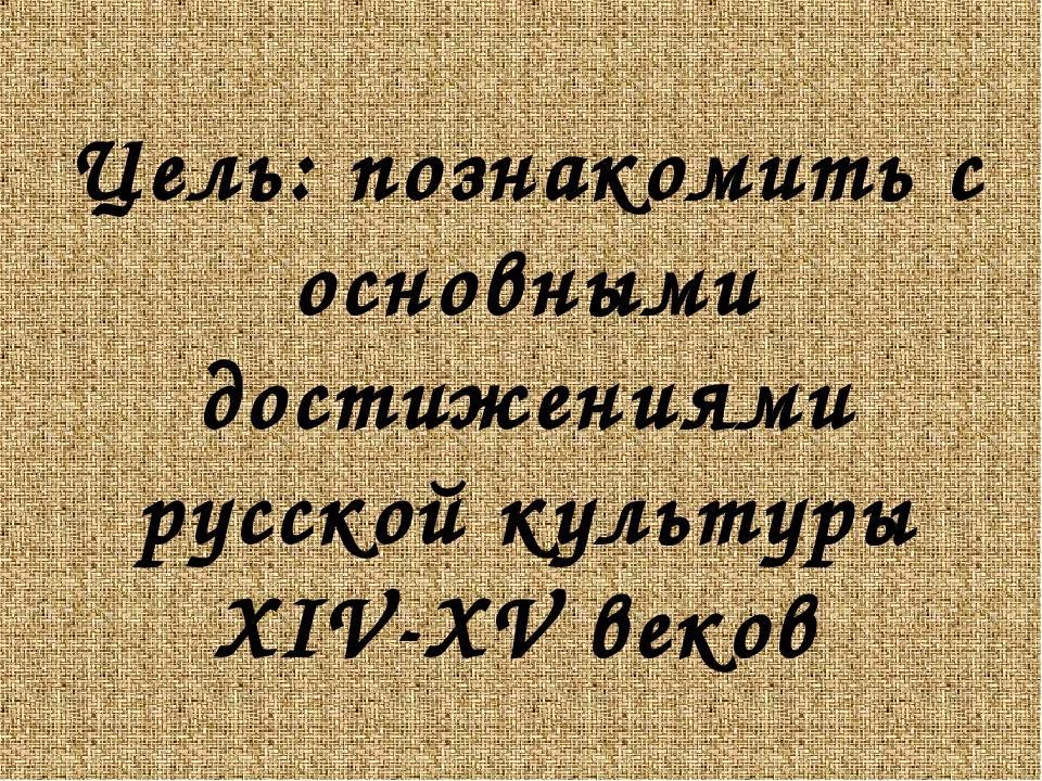 Цель: познакомить с основными достижениями русской культуры XIV-XV веков