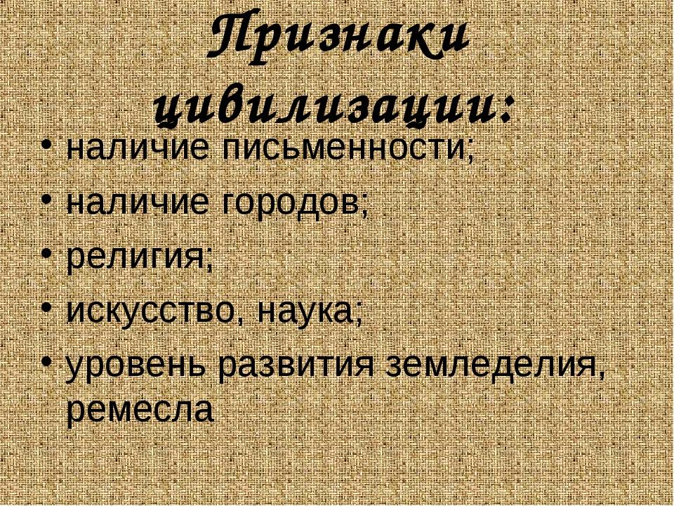 Признаки цивилизации: наличие письменности; наличие городов; религия; искусст...