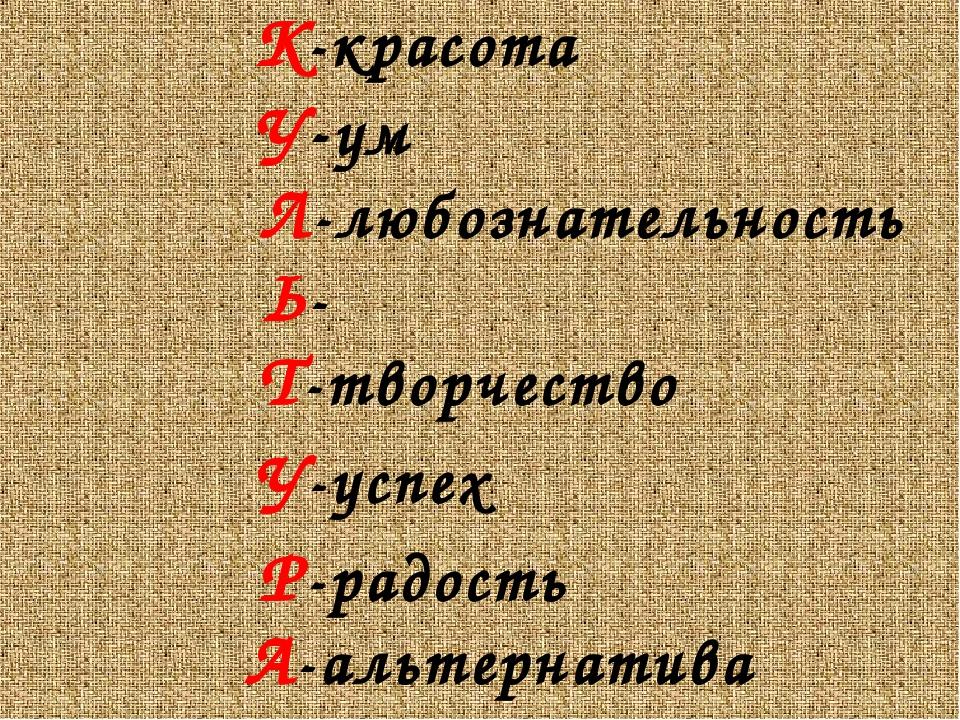К-красота У-ум Л-любознательность Ь- Т-творчество У-успех Р-рад...