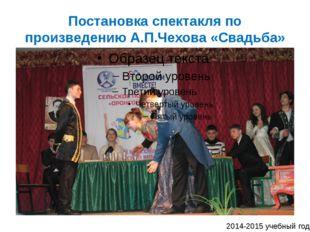 Постановка спектакля по произведению А.П.Чехова «Свадьба» 2014-2015 учебный год