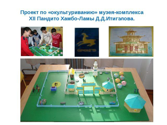 Проект по «окультуриванию» музея-комплекса XII Пандито Хамбо-Ламы Д.Д.Итигэло...