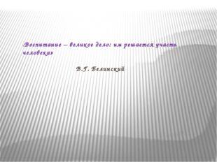«Воспитание – великое дело: им решается участь человека» В.Г. Белинский