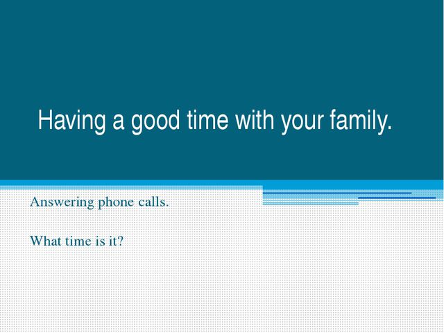 Having a good time with your family. Answering phone calls. What time is it?