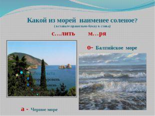 Какой из морей наименее соленое? ( вставьте правильно букву в слова) с…лить м