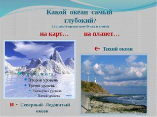 Какой океан самый глубокий? ( вставьте правильно букву в слова) на карт… на п