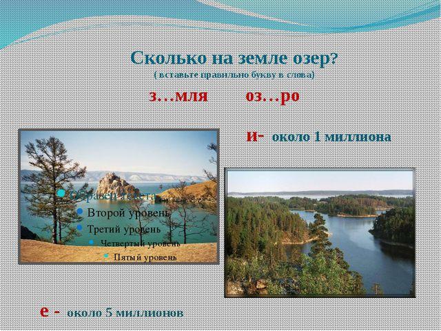 Сколько на земле озер? ( вставьте правильно букву в слова) з…мля оз…ро и- око...