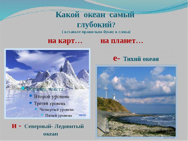 Какой океан самый глубокий? ( вставьте правильно букву в слова) на карт… на п...