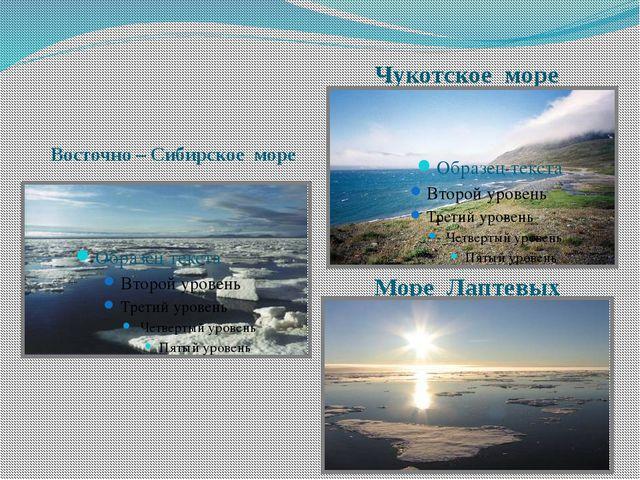 Море Лаптевых Восточно – Сибирское море Чукотское море