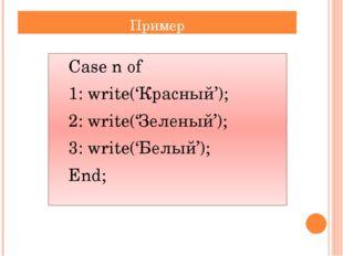 Пример Сase n of 1: write('Красный'); 2: write('Зеленый'); 3: write('Белы