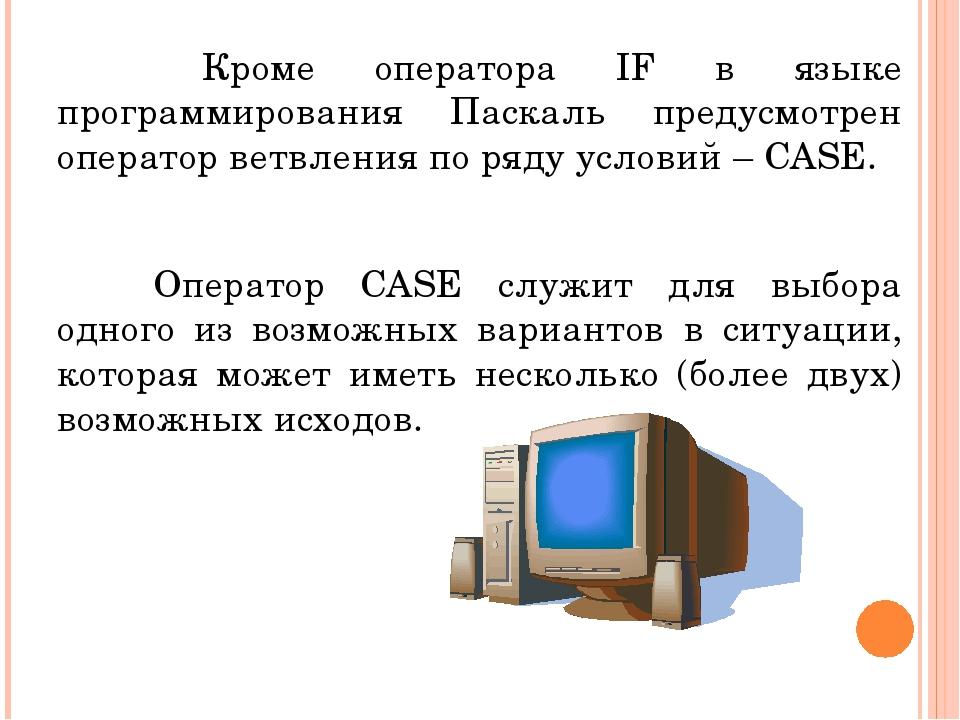 Кроме оператора IF в языке программирования Паскаль предусмотрен оператор...