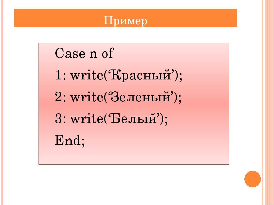 Пример Сase n of 1: write('Красный'); 2: write('Зеленый'); 3: write('Белы...