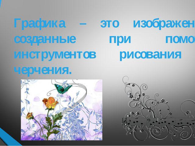 Графика – это изображения, созданные при помощи инструментов рисования и черч...