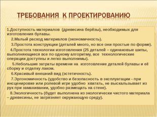 1.Доступность материалов (древесина берёзы), необходимых для изготовления бул