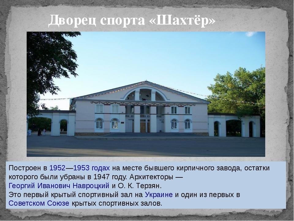 Дворец спорта «Шахтёр» Построен в1952—1953 годахна месте бывшего кирпичног...