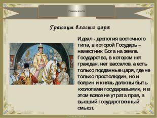 Границы власти Границы власти царя Идеал - деспотия восточного типа, в котор