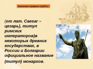Значение термина «ЦАРЬ» (от лат. Caesar – цезарь), титул римских императоров