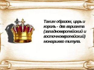 Таким образом, царь и король - два варианта (западноевропейский и восточноев
