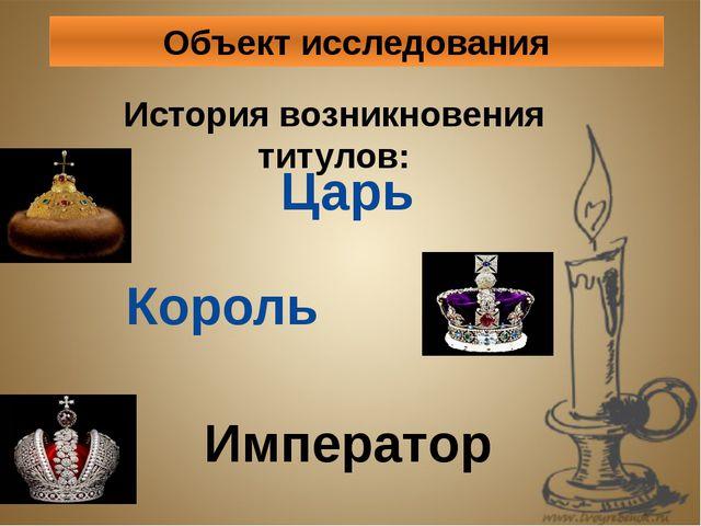 Объект исследования История возникновения титулов: Царь Король Император