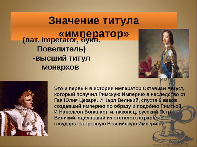 Значение титула «император» (лат. imperator, букв. Повелитель) -высший титул...