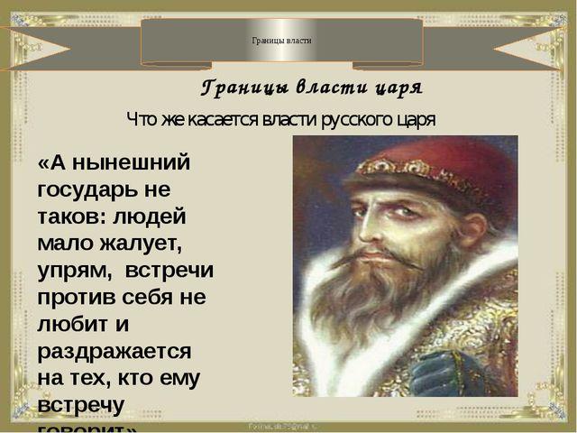 Границы власти Границы власти царя «А нынешний государь не таков: людей мало...