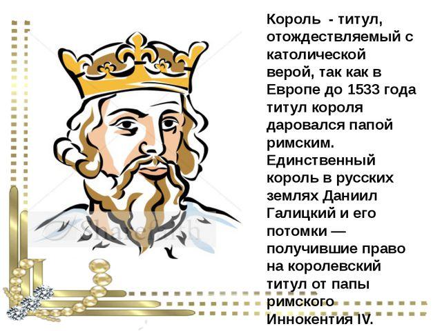 Король - титул, отождествляемый с католической верой, так как в Европе до 15...