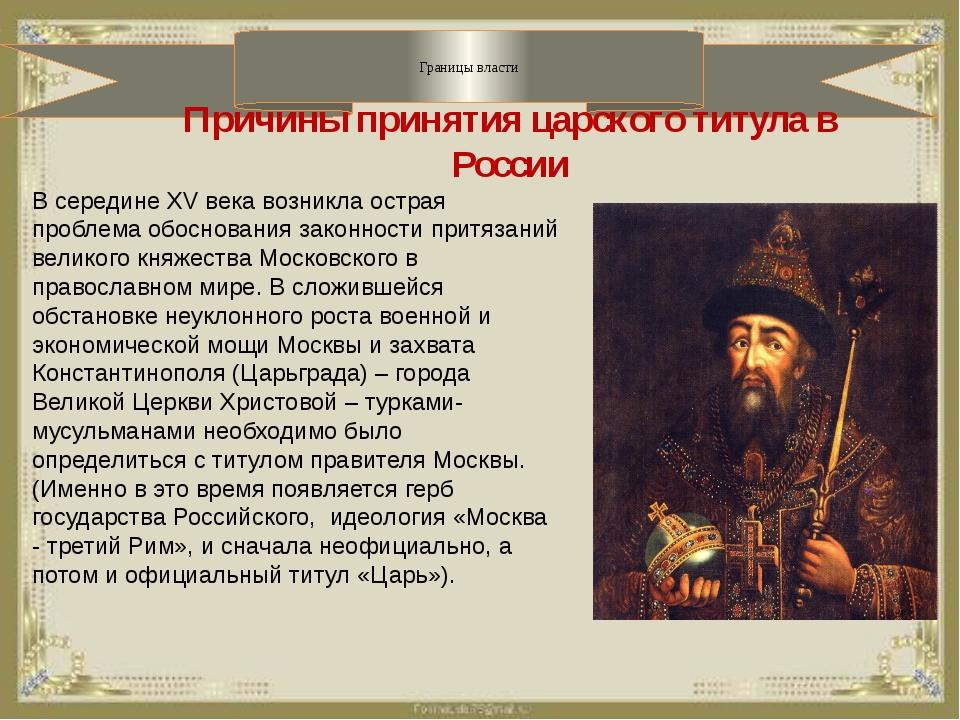 Границы власти Причины принятия царского титула в России В середине XV века...